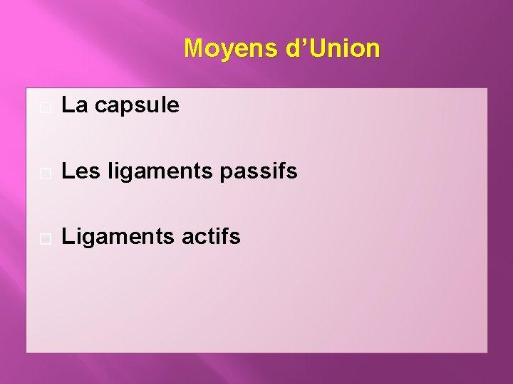 Moyens d'Union � La capsule � Les ligaments passifs � Ligaments actifs