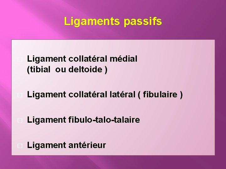 Ligaments passifs � Ligament collatéral médial (tibial ou deltoide ) � Ligament collatéral (
