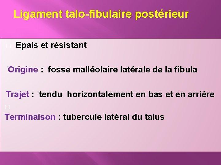 Ligament talo-fibulaire postérieur � Epais et résistant Origine : fosse malléolaire latérale de la