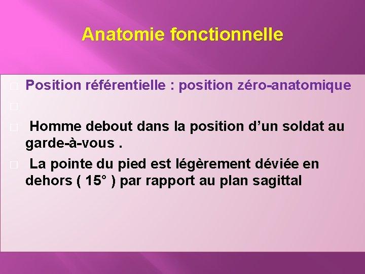 Anatomie fonctionnelle � � Position référentielle : position zéro-anatomique Homme debout dans la position