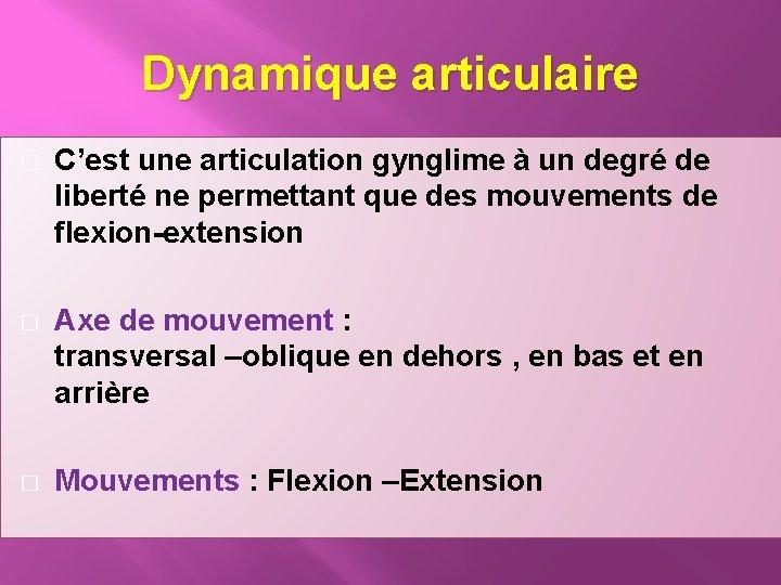 Dynamique articulaire � C'est une articulation gynglime à un degré de liberté ne permettant