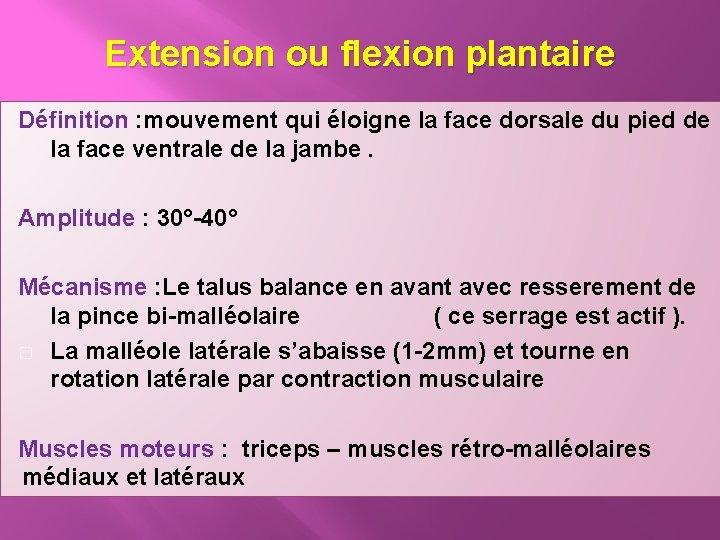 Extension ou flexion plantaire Définition : mouvement qui éloigne la face dorsale du pied