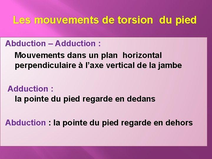 Les mouvements de torsion du pied Abduction – Adduction : Mouvements dans un plan