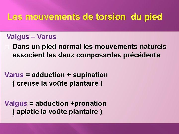 Les mouvements de torsion du pied Valgus – Varus � Dans un pied normal
