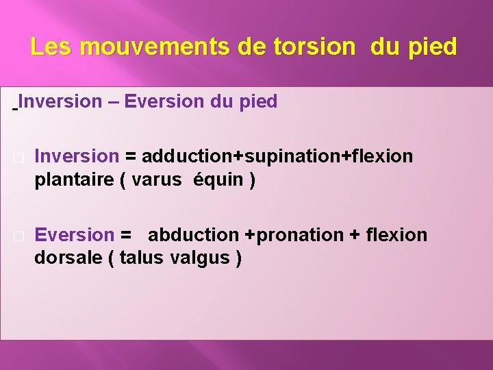 Les mouvements de torsion du pied Inversion – Eversion du pied � Inversion =