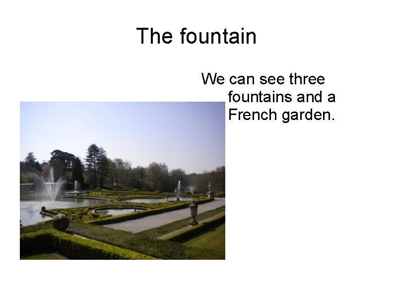 The fountain We can see three fountains and a French garden.