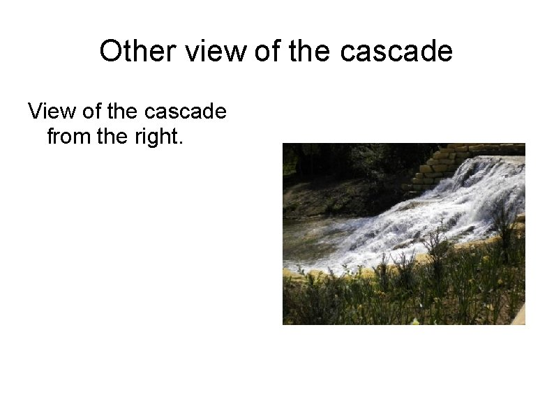 Other view of the cascade View of the cascade from the right.
