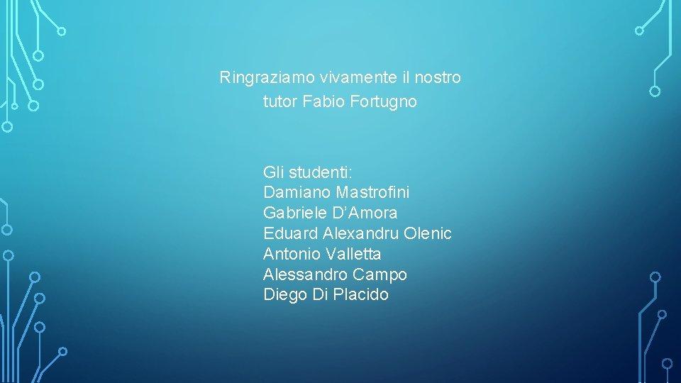 Ringraziamo vivamente il nostro tutor Fabio Fortugno Gli studenti: Damiano Mastrofini Gabriele D'Amora Eduard