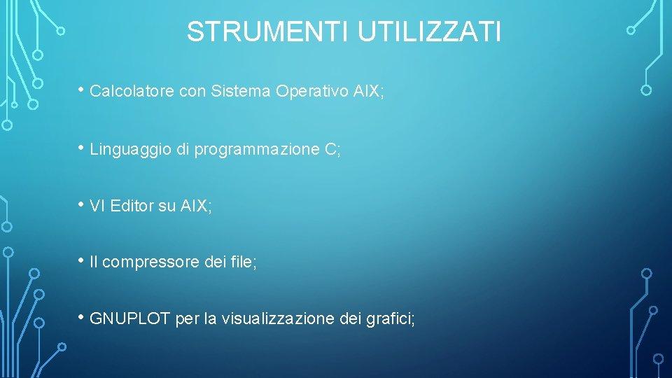 STRUMENTI UTILIZZATI • Calcolatore con Sistema Operativo AIX; • Linguaggio di programmazione C; •