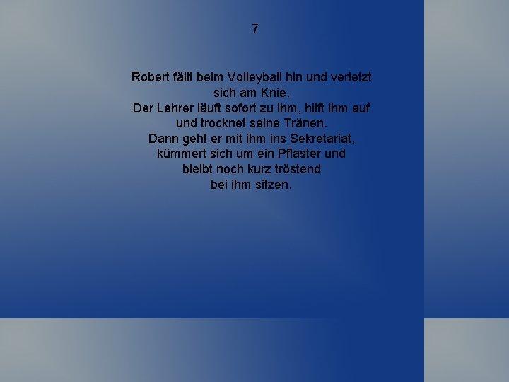 7 Robert fällt beim Volleyball hin und verletzt sich am Knie. Der Lehrer läuft