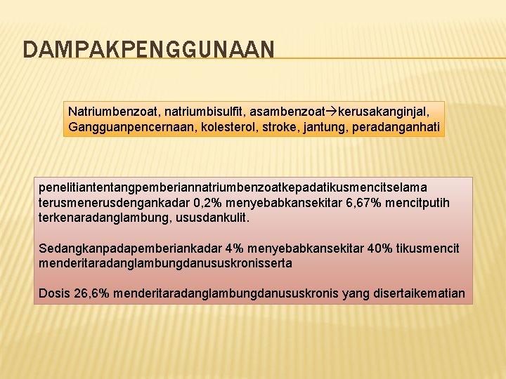 DAMPAKPENGGUNAAN Natriumbenzoat, natriumbisulfit, asambenzoat kerusakanginjal, Gangguanpencernaan, kolesterol, stroke, jantung, peradanganhati penelitiantentangpemberiannatriumbenzoatkepadatikusmencitselama terusmenerusdengankadar 0, 2%