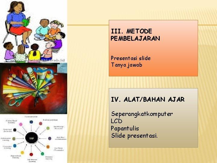III. METODE PEMBELAJARAN Presentasi slide Tanya jawab IV. ALAT/BAHAN AJAR Seperangkatkomputer LCD Papantulis