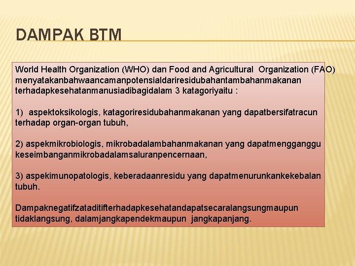 DAMPAK BTM World Health Organization (WHO) dan Food and Agricultural Organization (FAO) menyatakanbahwaancamanpotensialdariresidubahantambahanmakanan terhadapkesehatanmanusiadibagidalam