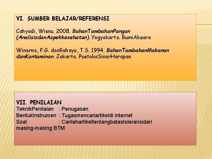VI. SUMBER BELAJAR/REFERENSI Cahyadi, Wisnu. 2008. Bahan. Tambahan. Pangan (Analisisdan. Aspekkesehatan). Yogyakarta. Bumi. Aksara