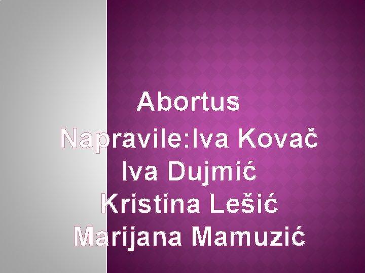 Abortus Napravile: Iva Kovač Iva Dujmić Kristina Lešić Marijana Mamuzić