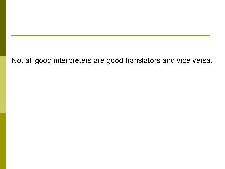 Not all good interpreters are good translators and vice versa.