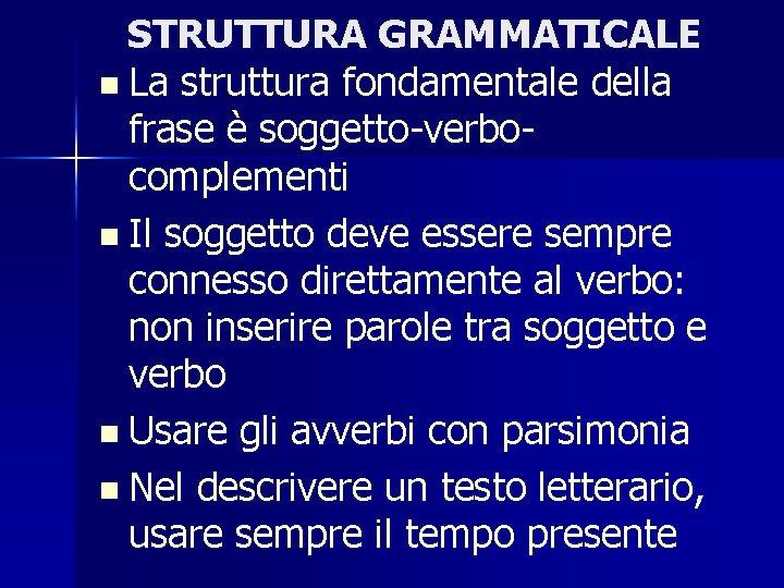 STRUTTURA GRAMMATICALE n La struttura fondamentale della frase è soggetto-verbocomplementi n Il soggetto deve