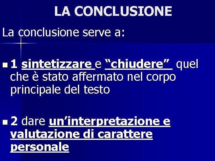 """LA CONCLUSIONE La conclusione serve a: n 1 sintetizzare e """"chiudere"""" quel che è"""