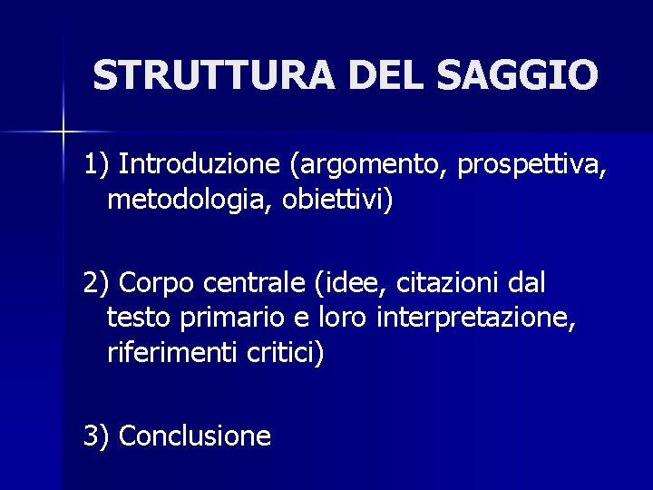STRUTTURA DEL SAGGIO 1) Introduzione (argomento, prospettiva, metodologia, obiettivi) 2) Corpo centrale (idee, citazioni