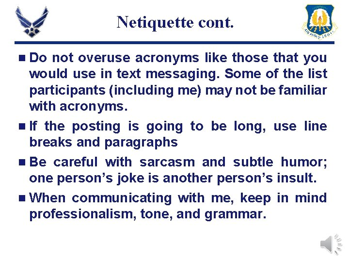 Netiquette cont. n Do not overuse acronyms like those that you would use in