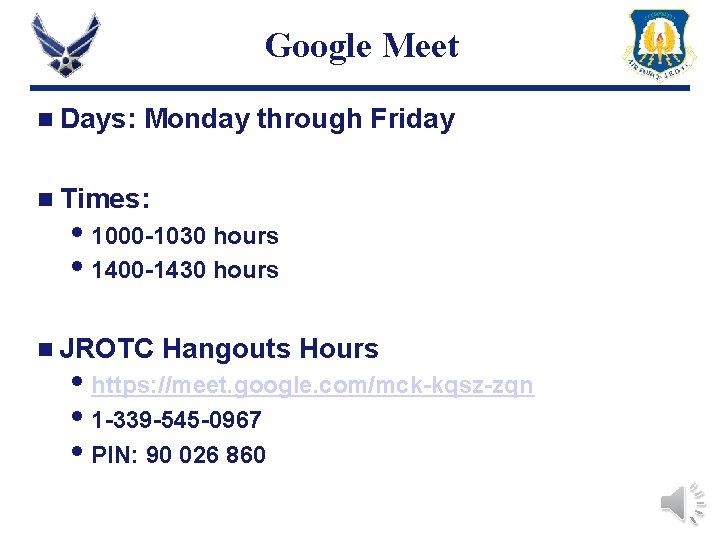 Google Meet n Days: Monday through Friday n Times: 1000 -1030 hours 1400 -1430