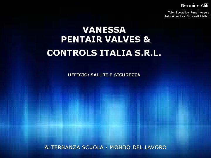 Nermine Alili Tutor Scolastico: Ferrari Angela Tutor Aziendale: Bozzarelli Matteo VANESSA PENTAIR VALVES &