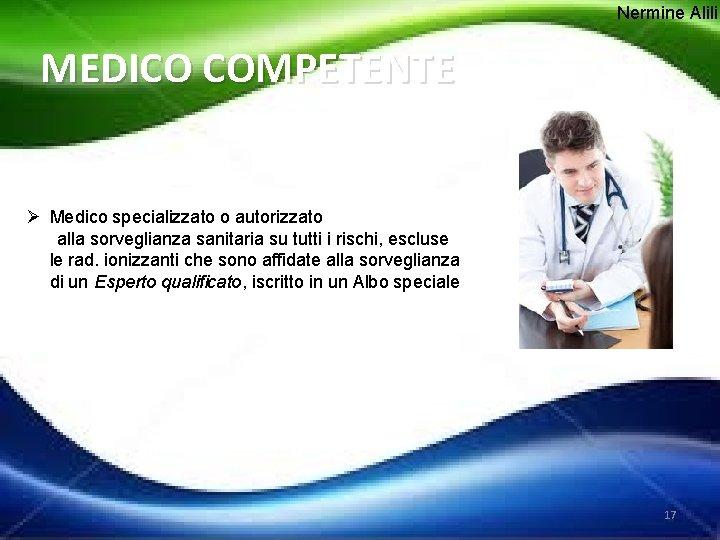 Nermine Alili MEDICO COMPETENTE Ø Medico specializzato o autorizzato alla sorveglianza sanitaria su tutti