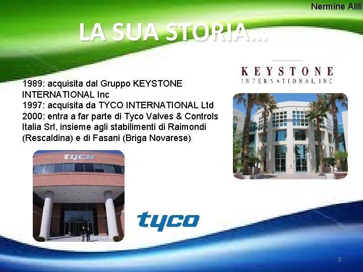 Nermine Alili LA SUA STORIA… 1989: acquisita dal Gruppo KEYSTONE INTERNATIONAL Inc 1997: acquisita