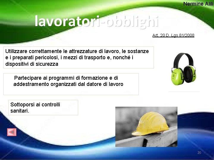 Nermine Alili lavoratori-obblighi Art. 20 D. Lgs 81/2008 Utilizzare correttamente le attrezzature di lavoro,