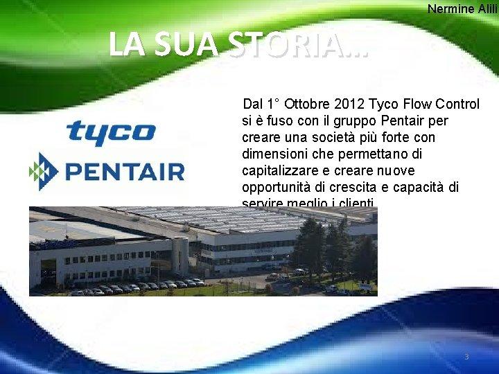 Nermine Alili LA SUA STORIA… Dal 1° Ottobre 2012 Tyco Flow Control si è