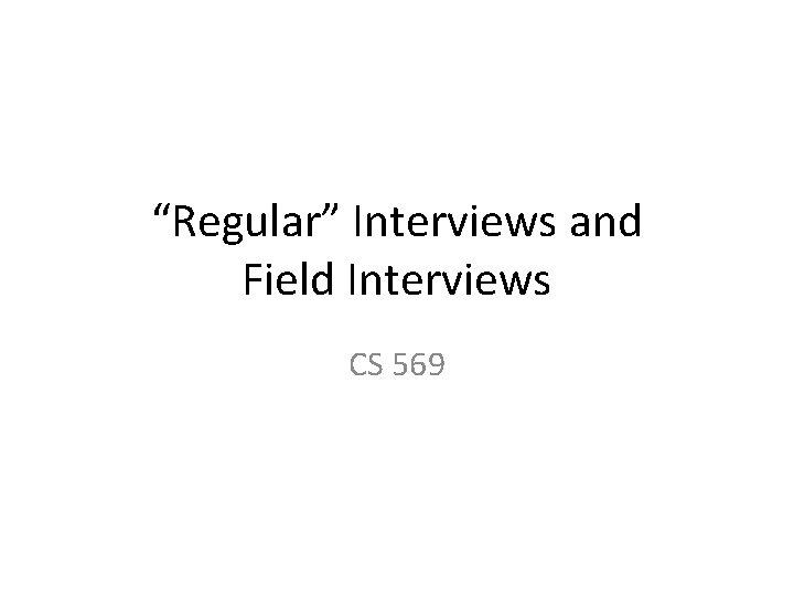 """""""Regular"""" Interviews and Field Interviews CS 569"""