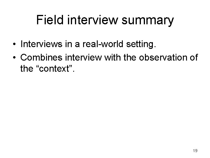 Field interview summary • Interviews in a real-world setting. • Combines interview with the
