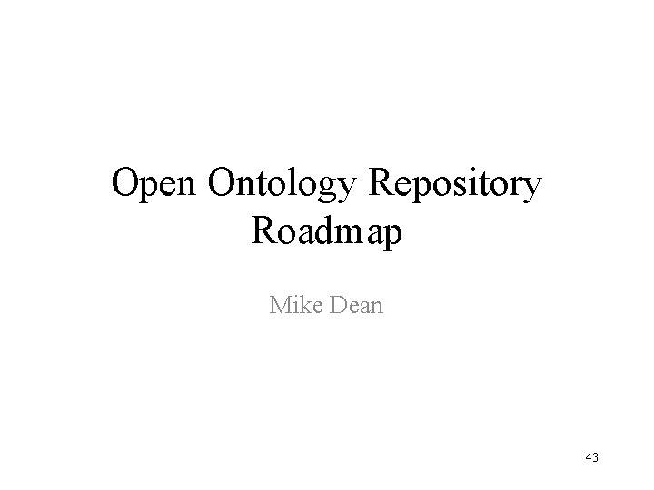 Open Ontology Repository Roadmap Mike Dean 43