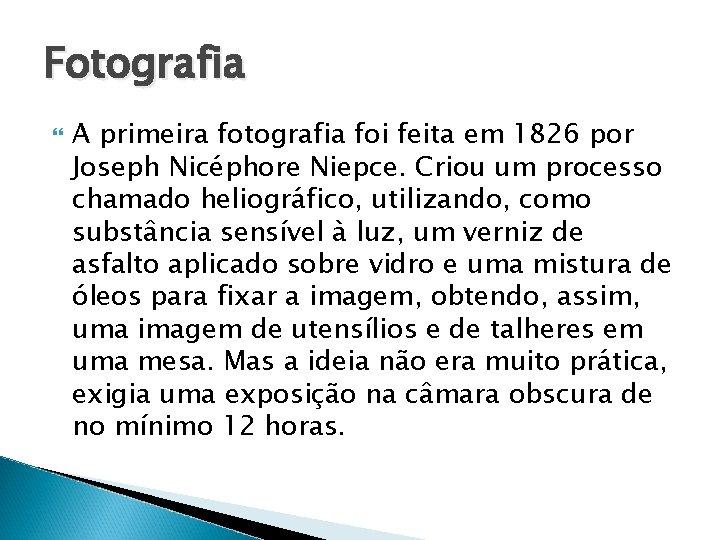 Fotografia A primeira fotografia foi feita em 1826 por Joseph Nicéphore Niepce. Criou um