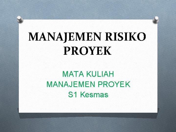 MANAJEMEN RISIKO PROYEK MATA KULIAH MANAJEMEN PROYEK S 1 Kesmas