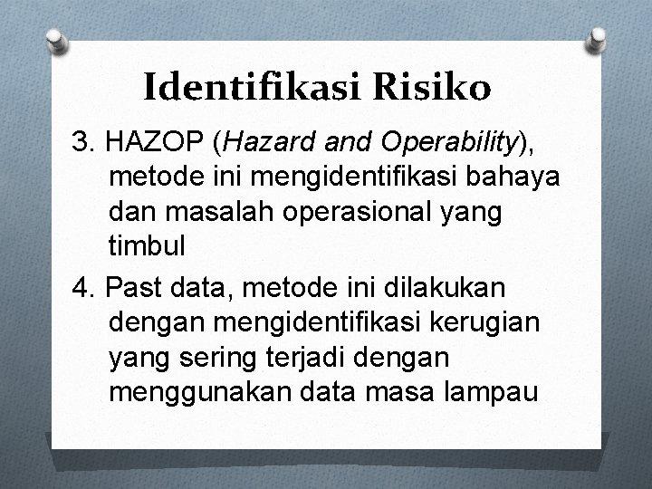 Identifikasi Risiko 3. HAZOP (Hazard and Operability), metode ini mengidentifikasi bahaya dan masalah operasional