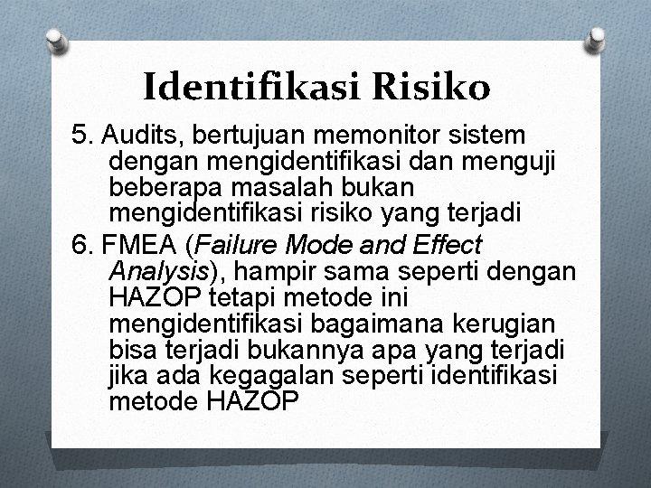 Identifikasi Risiko 5. Audits, bertujuan memonitor sistem dengan mengidentifikasi dan menguji beberapa masalah bukan