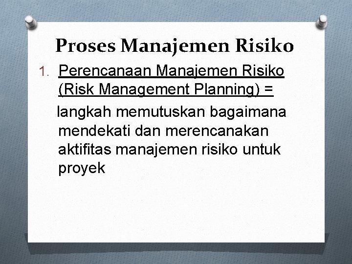 Proses Manajemen Risiko 1. Perencanaan Manajemen Risiko (Risk Management Planning) = langkah memutuskan bagaimana