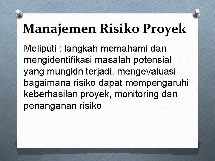 Manajemen Risiko Proyek Meliputi : langkah memahami dan mengidentifikasi masalah potensial yang mungkin terjadi,