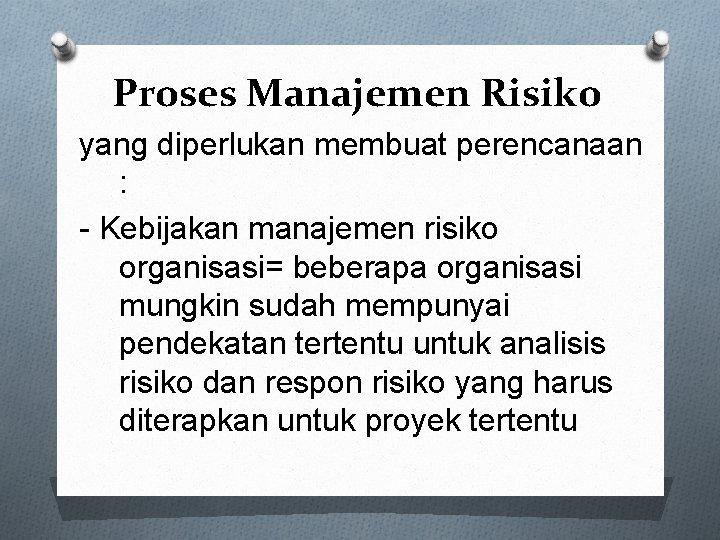 Proses Manajemen Risiko yang diperlukan membuat perencanaan : - Kebijakan manajemen risiko organisasi= beberapa