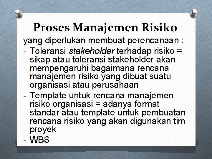 Proses Manajemen Risiko yang diperlukan membuat perencanaan : - Toleransi stakeholder terhadap risiko =