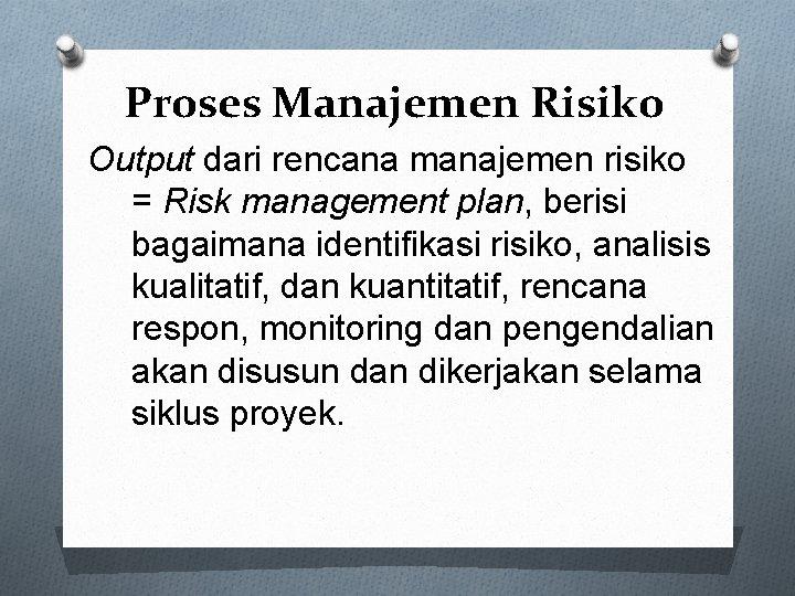 Proses Manajemen Risiko Output dari rencana manajemen risiko = Risk management plan, berisi bagaimana