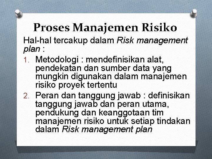 Proses Manajemen Risiko Hal-hal tercakup dalam Risk management plan : 1. Metodologi : mendefinisikan
