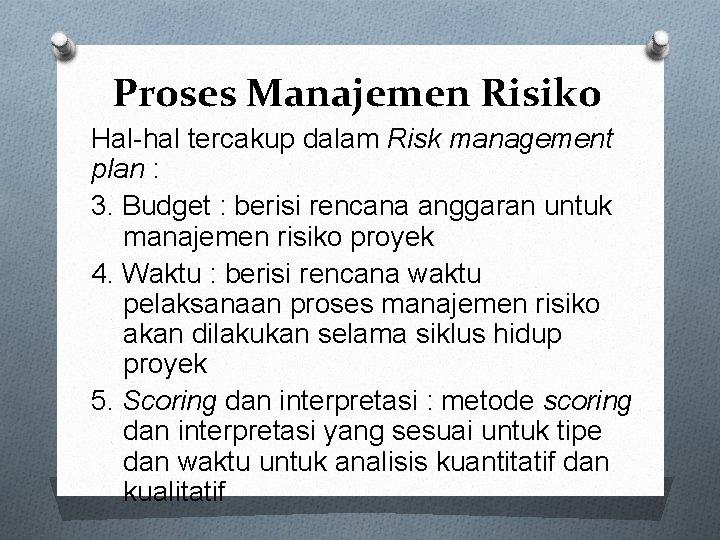 Proses Manajemen Risiko Hal-hal tercakup dalam Risk management plan : 3. Budget : berisi