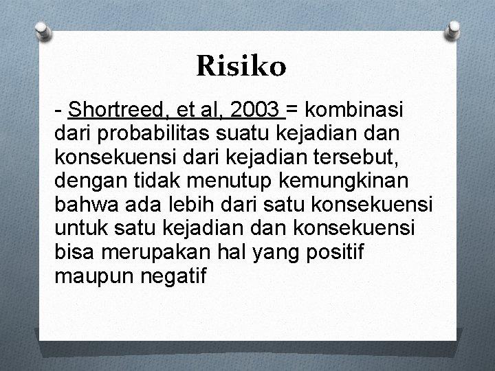 Risiko - Shortreed, et al, 2003 = kombinasi dari probabilitas suatu kejadian dan konsekuensi