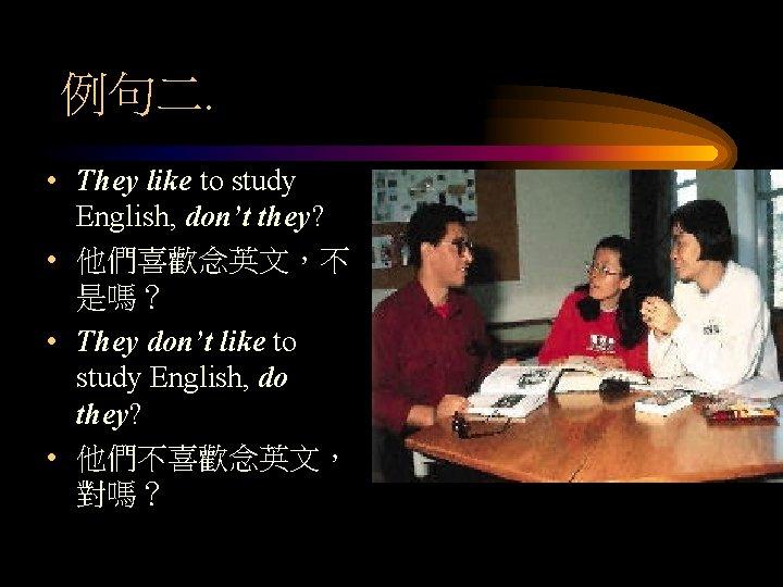 例句二. • They like to study English, don't they? • 他們喜歡念英文,不 是嗎? • They