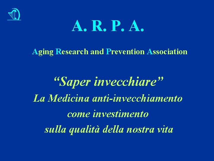 "A. R. P. A. Aging Research and Prevention Association ""Saper invecchiare"" La Medicina anti-invecchiamento"