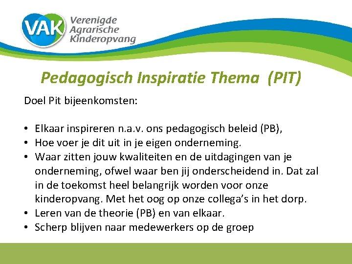Pedagogisch Inspiratie Thema (PIT) Doel Pit bijeenkomsten: • Elkaar inspireren n. a. v. ons