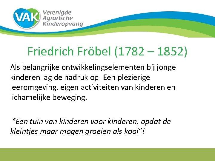 Friedrich Fröbel (1782 – 1852) Als belangrijke ontwikkelingselementen bij jonge kinderen lag de nadruk