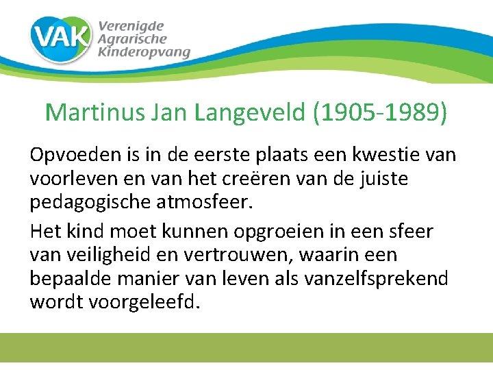 Martinus Jan Langeveld (1905 -1989) Opvoeden is in de eerste plaats een kwestie van